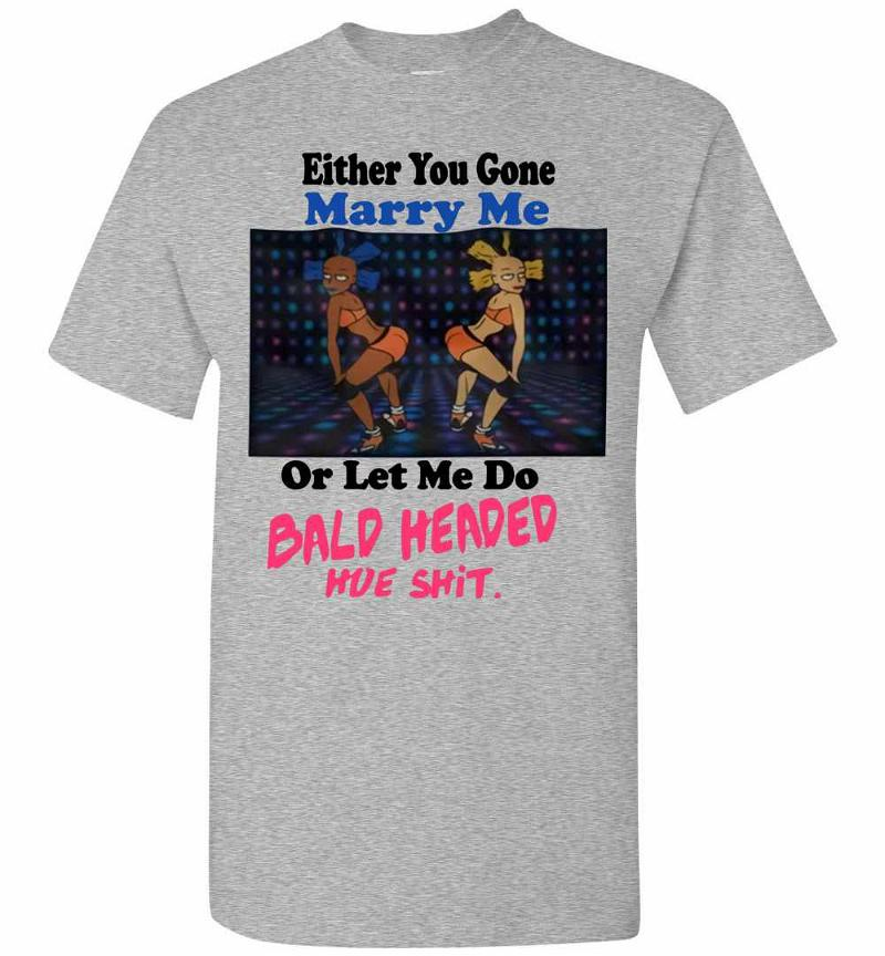 Either You Gone Marry Me Or Let Me Do Bald Headed Shit Men's T-shirt Inktee Store