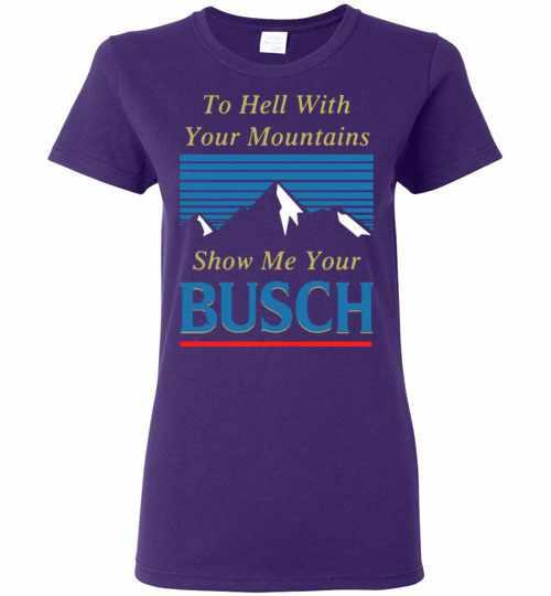 To Hell With Your Mountains Show Me Your Busch Women's T-shirt Inktee Store